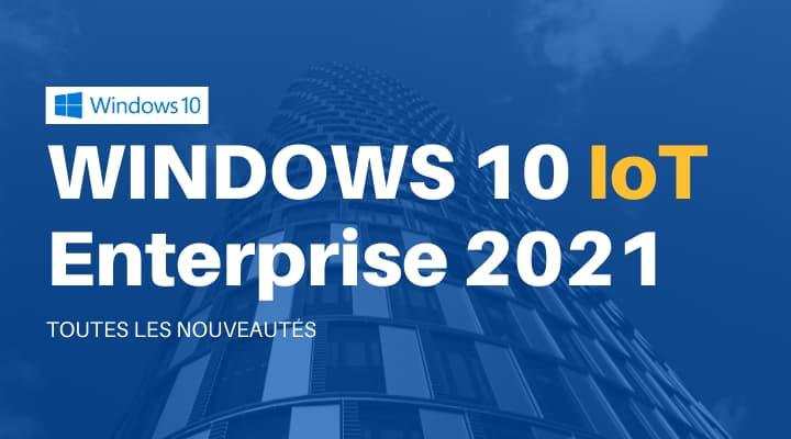 Windows 10 IoT Enterprise 2021 en détails